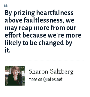 Sharon Salzberg: By prizing heartfulness above faultlessness, we may reap more from our effort because we're more likely to be changed by it.