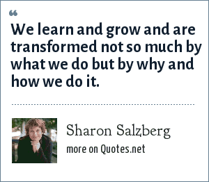 Sharon Salzberg: We learn and grow and are transformed not so much by what we do but by why and how we do it.