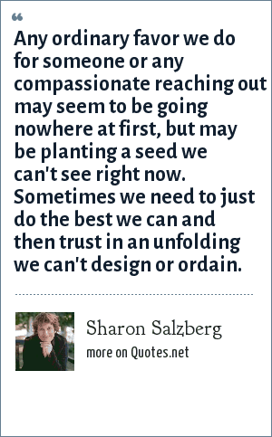 Sharon Salzberg: Any ordinary favor we do for someone or any compassionate reaching out may seem to be going nowhere at first, but may be planting a seed we can't see right now. Sometimes we need to just do the best we can and then trust in an unfolding we can't design or ordain.