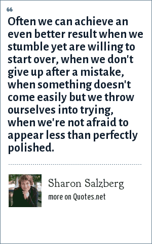 Sharon Salzberg: Often we can achieve an even better result when we stumble yet are willing to start over, when we don't give up after a mistake, when something doesn't come easily but we throw ourselves into trying, when we're not afraid to appear less than perfectly polished.