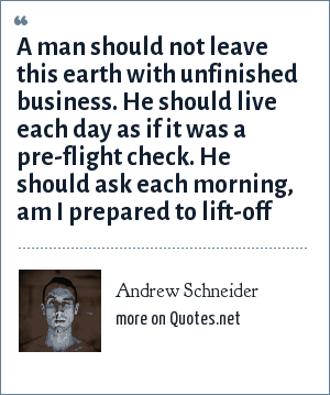 Andrew Schneider: A man should not leave this earth with unfinished business. He should live each day as if it was a pre-flight check. He should ask each morning, am I prepared to lift-off