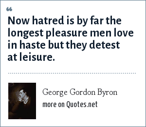 George Gordon Byron: Now hatred is by far the longest pleasure men love in haste but they detest at leisure.