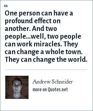 Andrew Schneider: One person can have a profound effect on another. And two people...well, two people can work miracles. They can change a whole town. They can change the world.