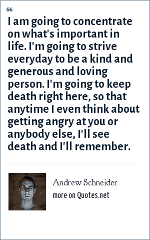 Andrew Schneider: I am going to concentrate on what's important in life. I'm going to strive everyday to be a kind and generous and loving person. I'm going to keep death right here, so that anytime I even think about getting angry at you or anybody else, I'll see death and I'll remember.