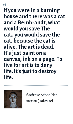 Andrew Schneider: If you were in a burning house and there was a cat and a Rembrandt, what would you save The cat...you would save the cat, because the cat is alive. The art is dead. It's just paint on a canvas, ink on a page. To live for art is to deny life. It's just to destroy life.