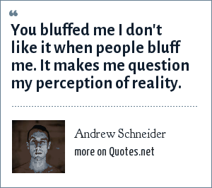 Andrew Schneider: You bluffed me I don't like it when people bluff me. It makes me question my perception of reality.