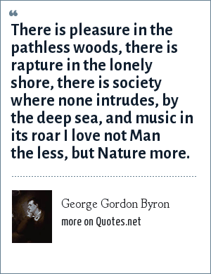 George Gordon Byron: There is pleasure in the pathless woods, there is rapture in the lonely shore, there is society where none intrudes, by the deep sea, and music in its roar I love not Man the less, but Nature more.