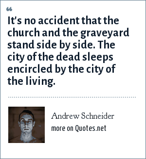 Andrew Schneider: It's no accident that the church and the graveyard stand side by side. The city of the dead sleeps encircled by the city of the living.