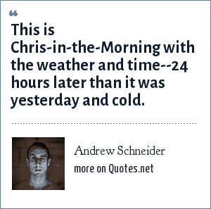 Andrew Schneider: This is Chris-in-the-Morning with the weather and time--24 hours later than it was yesterday and cold.