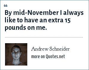Andrew Schneider: By mid-November I always like to have an extra 15 pounds on me.