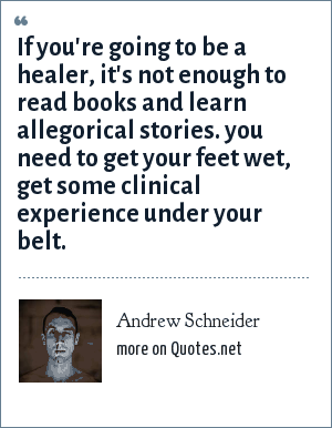 Andrew Schneider: If you're going to be a healer, it's not enough to read books and learn allegorical stories. you need to get your feet wet, get some clinical experience under your belt.