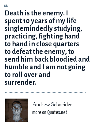 Andrew Schneider: Death is the enemy. I spent 10 years of my life singlemindedly studying, practicing, fighting hand to hand in close quarters to defeat the enemy, to send him back bloodied and humble and I am not going to roll over and surrender.