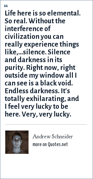 Andrew Schneider: Life here is so elemental. So real. Without the interference of civilization you can really experience things like,...silence. Silence and darkness in its purity. Right now, right outside my window all I can see is a black void. Endless darkness. It's totally exhilarating, and I feel very lucky to be here. Very, very lucky.