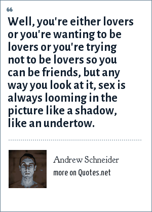 Andrew Schneider: Well, you're either lovers or you're wanting to be lovers or you're trying not to be lovers so you can be friends, but any way you look at it, sex is always looming in the picture like a shadow, like an undertow.