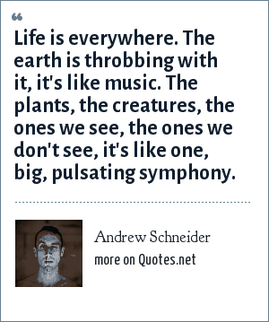 Andrew Schneider: Life is everywhere. The earth is throbbing with it, it's like music. The plants, the creatures, the ones we see, the ones we don't see, it's like one, big, pulsating symphony.