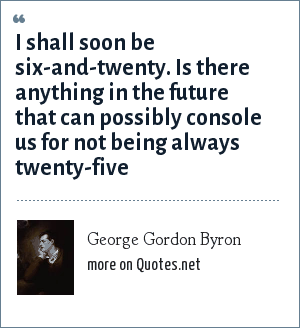 George Gordon Byron: I shall soon be six-and-twenty. Is there anything in the future that can possibly console us for not being always twenty-five