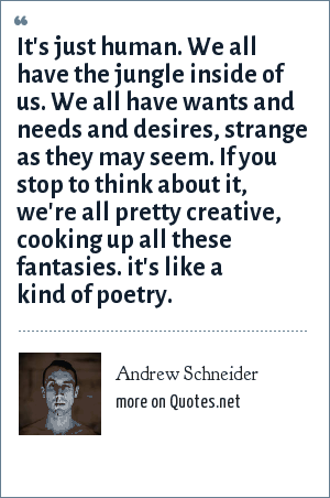Andrew Schneider: It's just human. We all have the jungle inside of us. We all have wants and needs and desires, strange as they may seem. If you stop to think about it, we're all pretty creative, cooking up all these fantasies. it's like a kind of poetry.