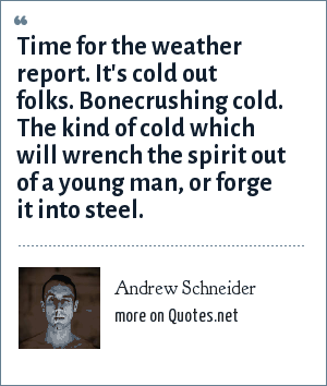 Andrew Schneider: Time for the weather report. It's cold out folks. Bonecrushing cold. The kind of cold which will wrench the spirit out of a young man, or forge it into steel.