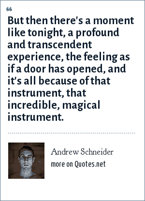 Andrew Schneider: But then there's a moment like tonight, a profound and transcendent experience, the feeling as if a door has opened, and it's all because of that instrument, that incredible, magical instrument.