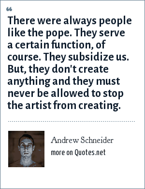 Andrew Schneider: There were always people like the pope. They serve a certain function, of course. They subsidize us. But, they don't create anything and they must never be allowed to stop the artist from creating.