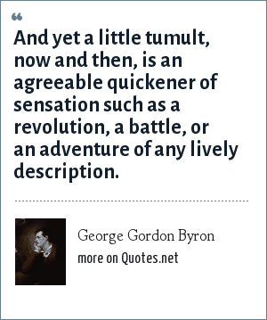 George Gordon Byron: And yet a little tumult, now and then, is an agreeable quickener of sensation such as a revolution, a battle, or an adventure of any lively description.