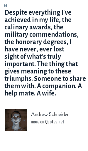 Andrew Schneider: Despite everything I've achieved in my life, the culinary awards, the military commendations, the honorary degrees, I have never, ever lost sight of what's truly important. The thing that gives meaning to these triumphs. Someone to share them with. A companion. A help mate. A wife.