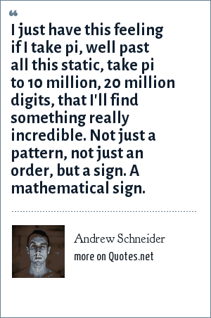 Andrew Schneider: I just have this feeling if I take pi, well past all this static, take pi to 10 million, 20 million digits, that I'll find something really incredible. Not just a pattern, not just an order, but a sign. A mathematical sign.