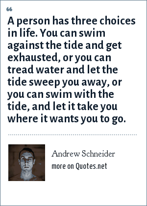 Andrew Schneider: A person has three choices in life. You can swim against the tide and get exhausted, or you can tread water and let the tide sweep you away, or you can swim with the tide, and let it take you where it wants you to go.
