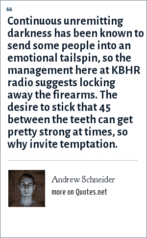 Andrew Schneider: Continuous unremitting darkness has been known to send some people into an emotional tailspin, so the management here at KBHR radio suggests locking away the firearms. The desire to stick that 45 between the teeth can get pretty strong at times, so why invite temptation.