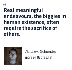Andrew Schneider: Real meaningful endeavours, the biggies in human existence, often require the sacrifice of others.