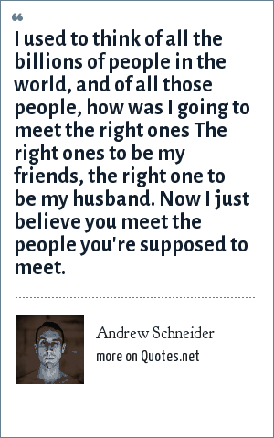 Andrew Schneider: I used to think of all the billions of people in the world, and of all those people, how was I going to meet the right ones The right ones to be my friends, the right one to be my husband. Now I just believe you meet the people you're supposed to meet.