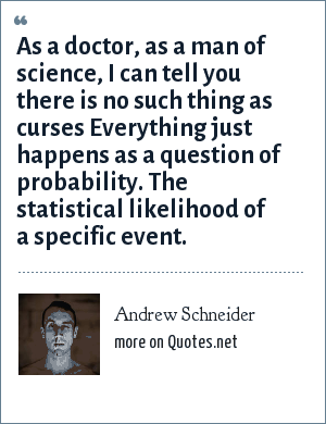 Andrew Schneider: As a doctor, as a man of science, I can tell you there is no such thing as curses Everything just happens as a question of probability. The statistical likelihood of a specific event.