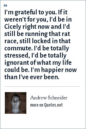 Andrew Schneider: I'm grateful to you. If it weren't for you, I'd be in Cicely right now and I'd still be running that rat race, still locked in that commute. I'd be totally stressed, I'd be totally ignorant of what my life could be. I'm happier now than I've ever been.