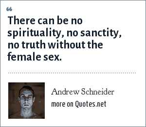 Andrew Schneider: There can be no spirituality, no sanctity, no truth without the female sex.