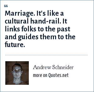 Andrew Schneider: Marriage. It's like a cultural hand-rail. It links folks to the past and guides them to the future.