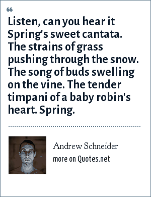 Andrew Schneider: Listen, can you hear it Spring's sweet cantata. The strains of grass pushing through the snow. The song of buds swelling on the vine. The tender timpani of a baby robin's heart. Spring.