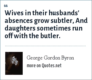 George Gordon Byron: Wives in their husbands' absences grow subtler, And daughters sometimes run off with the butler.