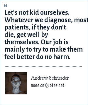 Andrew Schneider: Let's not kid ourselves. Whatever we diagnose, most patients, if they don't die, get well by themselves. Our job is mainly to try to make them feel better do no harm.
