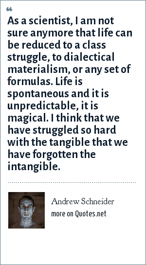 Andrew Schneider: As a scientist, I am not sure anymore that life can be reduced to a class struggle, to dialectical materialism, or any set of formulas. Life is spontaneous and it is unpredictable, it is magical. I think that we have struggled so hard with the tangible that we have forgotten the intangible.