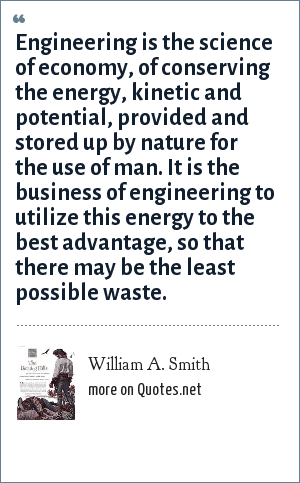William A. Smith: Engineering is the science of economy, of conserving the energy, kinetic and potential, provided and stored up by nature for the use of man. It is the business of engineering to utilize this energy to the best advantage, so that there may be the least possible waste.