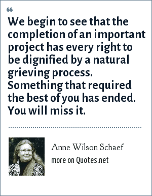 Anne Wilson Schaef: We begin to see that the completion of an important project has every right to be dignified by a natural grieving process. Something that required the best of you has ended. You will miss it.