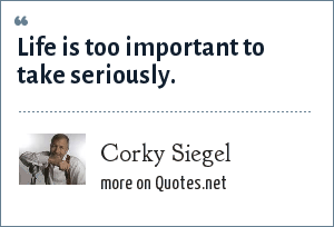 Corky Siegel: Life is too important to take seriously.