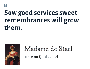 Madame de Stael: Sow good services sweet remembrances will grow them.