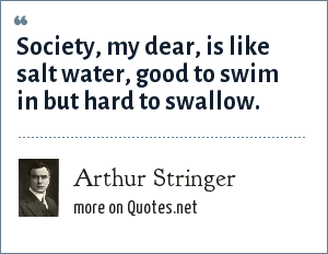 Arthur Stringer: Society, my dear, is like salt water, good to swim in but hard to swallow.