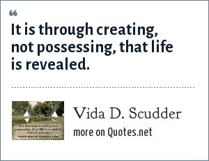 Vida D. Scudder: It is through creating, not possessing, that life is revealed.