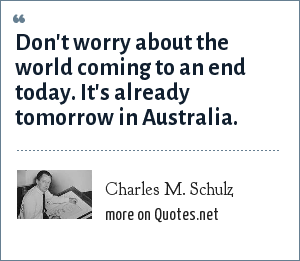 Charles M. Schulz: Don't worry about the world coming to an end today. It's already tomorrow in Australia.