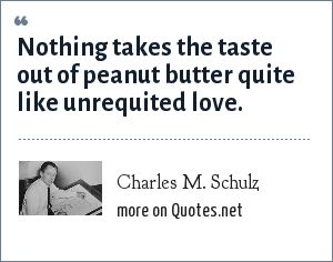 Charles M. Schulz: Nothing takes the taste out of peanut butter quite like unrequited love.