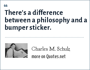 Charles M. Schulz: There's a difference between a philosophy and a bumper sticker.