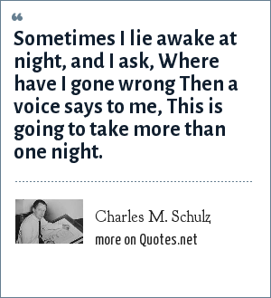 Charles M. Schulz: Sometimes I lie awake at night, and I ask, Where have I gone wrong Then a voice says to me, This is going to take more than one night.
