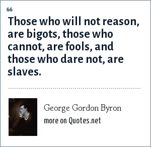 George Gordon Byron: Those who will not reason, are bigots, those who cannot, are fools, and those who dare not, are slaves.